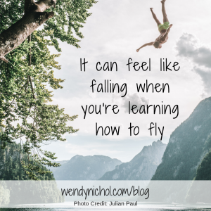 It can feel like falling when you're learning how to fly.
