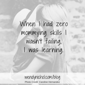 When I had zero mommying skills I wasn't failing, I was learning.