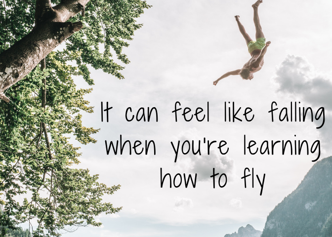 It can feel like falling when you're learning to fly.
