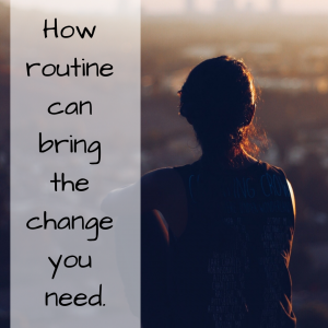 How Routine Can Bring The Change You Need