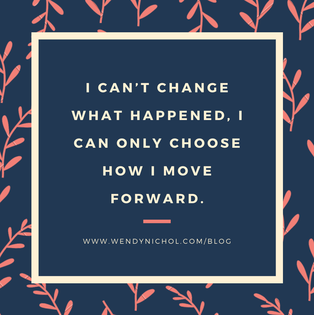 I can't change what happened. I can only choose how to move forward.go