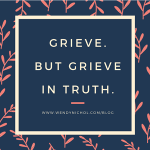 Grieve but grieve in truth